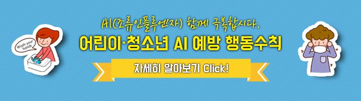 AI(조류인플루엔자) 함께 극복합시다. 어린이 · 청소년 AI 예방 행동수칙 자세히보기 Click!