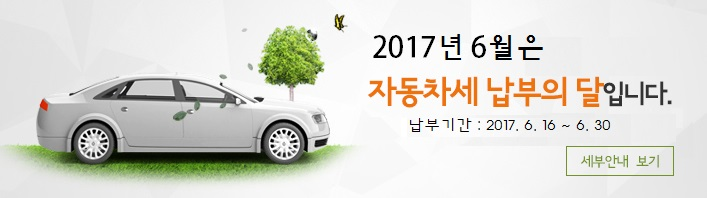 2017년 6월은 자동차세 납부의 달입니다. 납부기간 : 2017. 6. 16~6. 30. 세부안내 보기