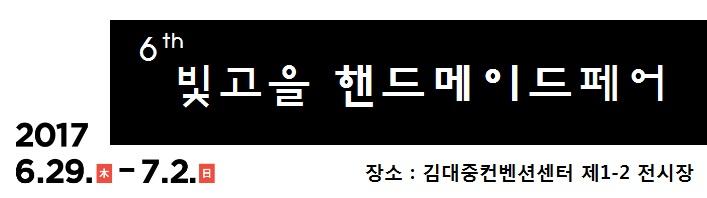 6th 빛고을 핸드메이드페어 2017 6.29.木-7.2.日 장소 : 김대중컨벤션센터 제1-2 전시장